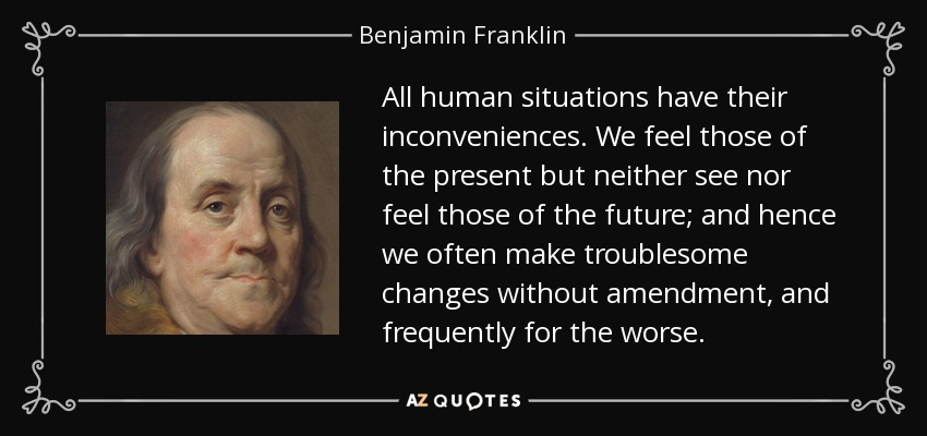 All human situations have their inconveniences. We feel those of the present but neither see nor feel those of the future; and hence we often make troublesome changes without amendment, and frequently for the worse. - Benjamin Franklin