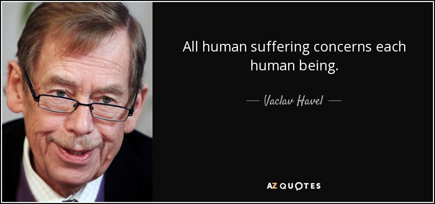 All human suffering concerns each human being - Vaclav Havel