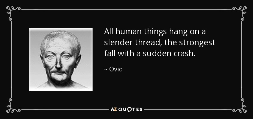 All human things hang on a slender thread, the strongest fall with a sudden crash. - Ovid