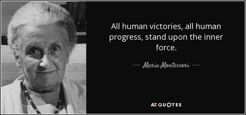 All human victories, all human progress, stand upon the inner force. - Maria Montessori