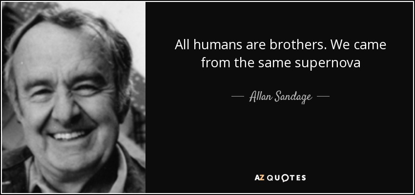 All humans are brothers. We came from the same supernova - Allan Sandage