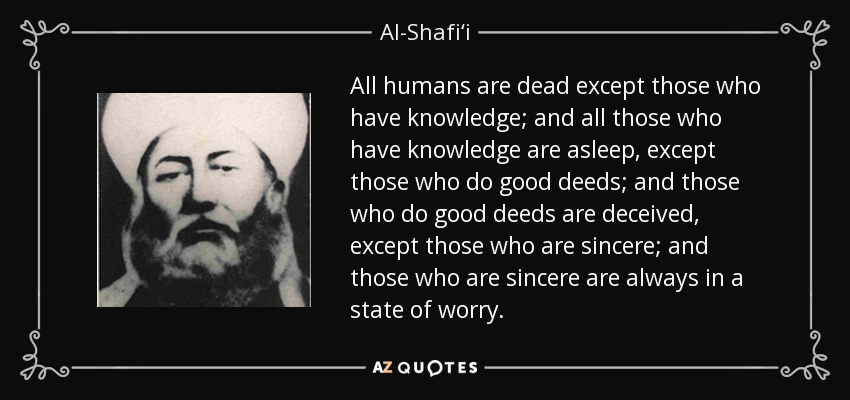 All humans are dead except those who have knowledge; and all those who have knowledge are asleep, except those who do good deeds; and those who do good deeds are deceived, except those who are sincere; and those who are sincere are always in a state of worry. - Al-Shafi'i