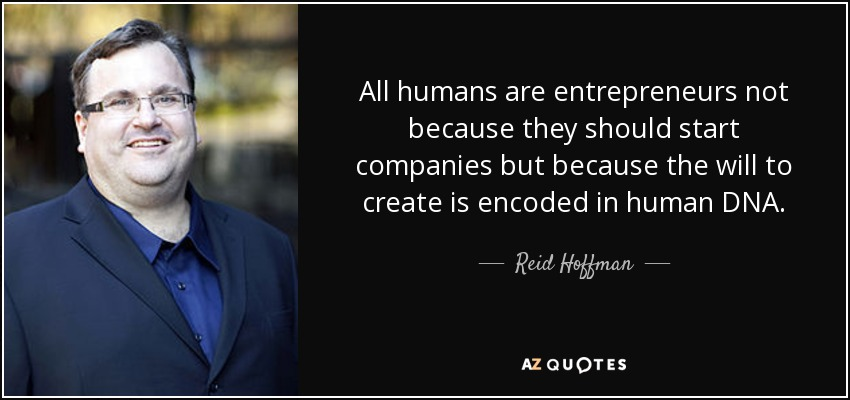 All humans are entrepreneurs not because they should start companies but because the will to create is encoded in human DNA. - Reid Hoffman