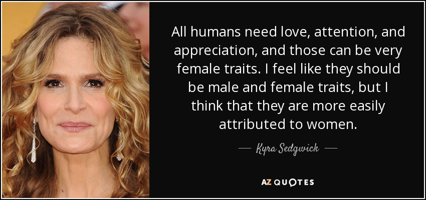 All humans need love, attention, and appreciation, and those can be very female traits. I feel like they should be male and female traits, but I think that they are more easily attributed to women. - Kyra Sedgwick