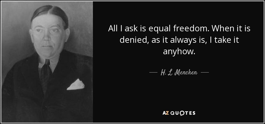 All I ask is equal freedom. When it is denied, as it always is, I take it anyhow. - H. L. Mencken