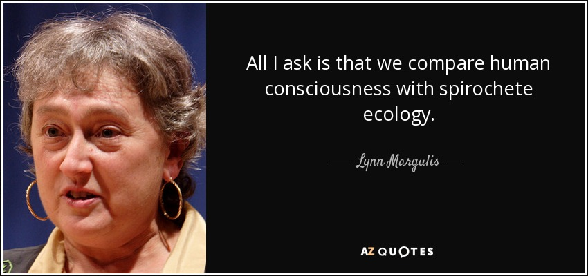 All I ask is that we compare human consciousness with spirochete ecology. - Lynn Margulis