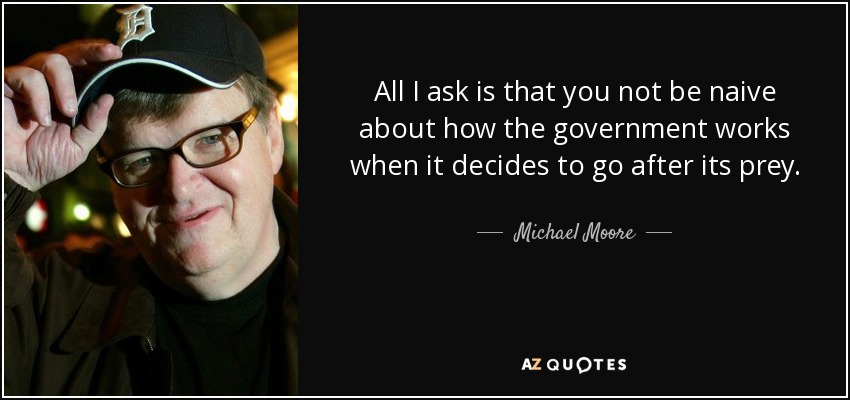 All I ask is that you not be naive about how the government works when it decides to go after its prey. - Michael Moore
