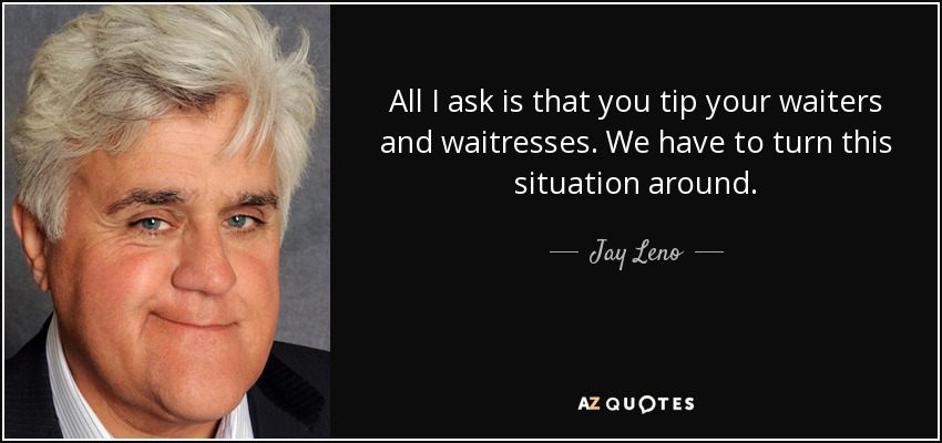 All I ask is that you tip your waiters and waitresses. We have to turn this situation around. - Jay Leno