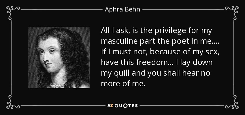 All I ask, is the privilege for my masculine part the poet in me.... If I must not, because of my sex, have this freedom... I lay down my quill and you shall hear no more of me. - Aphra Behn