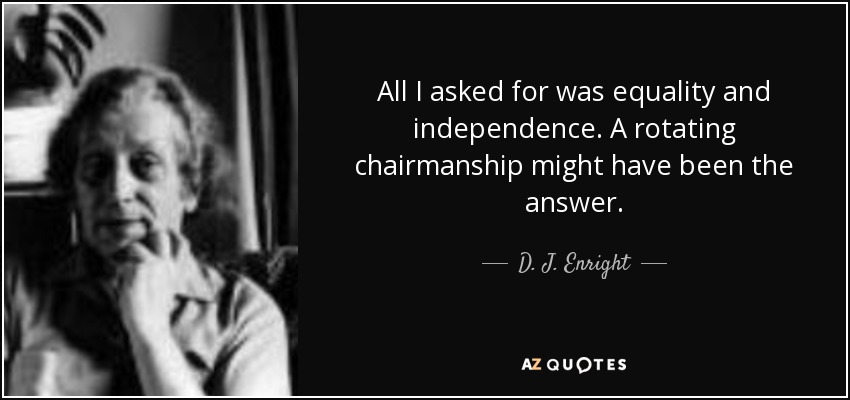 All I asked for was equality and independence. A rotating chairmanship might have been the answer. - D. J. Enright