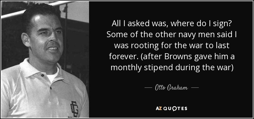 All I asked was, where do I sign? Some of the other navy men said I was rooting for the war to last forever. (after Browns gave him a monthly stipend during the war) - Otto Graham