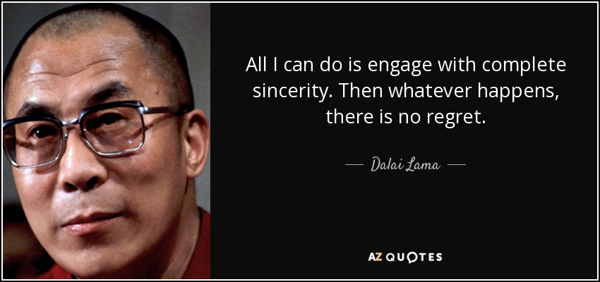 All I can do is engage with complete sincerity. Then whatever happens, there is no regret. - Dalai Lama