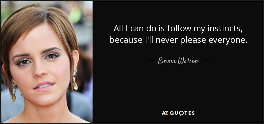 All I can do is follow my instincts, because I'll never please everyone. - Emma Watson