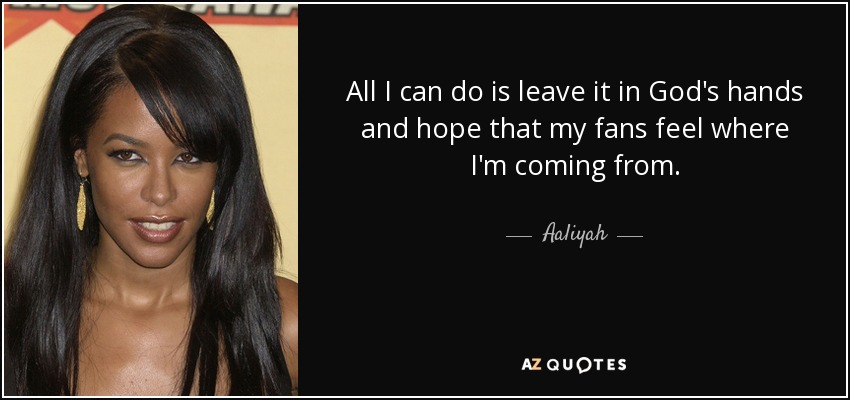 All I can do is leave it in God's hands and hope that my fans feel where I'm coming from. - Aaliyah