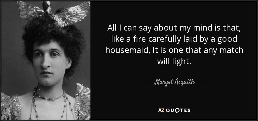 All I can say about my mind is that, like a fire carefully laid by a good housemaid, it is one that any match will light. - Margot Asquith