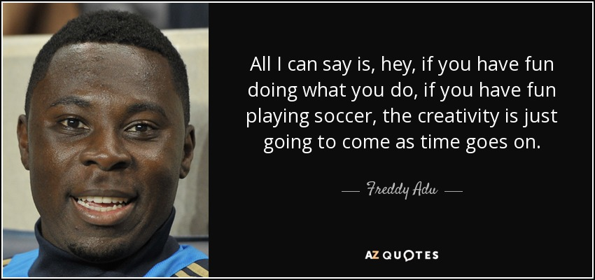 All I can say is, hey, if you have fun doing what you do, if you have fun playing soccer, the creativity is just going to come as time goes on. - Freddy Adu