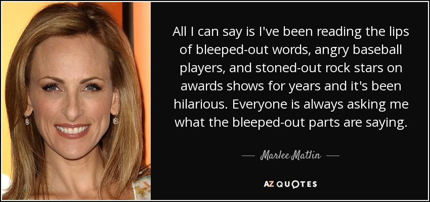 All I can say is I've been reading the lips of bleeped-out words, angry baseball players, and stoned-out rock stars on awards shows for years and it's been hilarious. Everyone is always asking me what the bleeped-out parts are saying. - Marlee Matlin