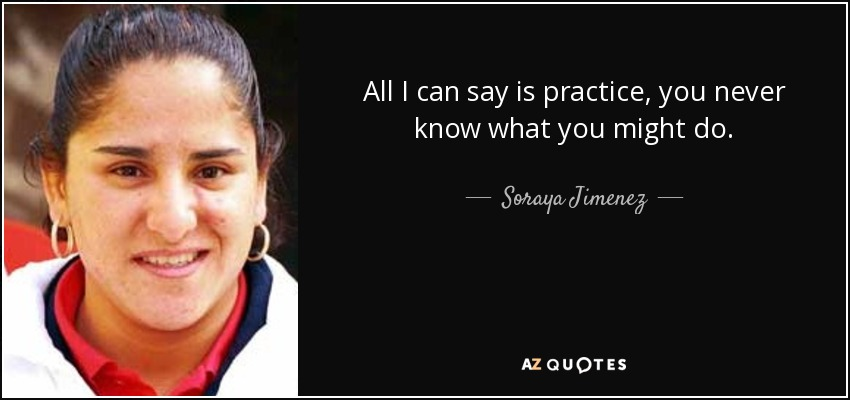 All I can say is practice, you never know what you might do. - Soraya Jimenez