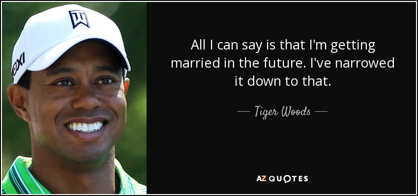 All I can say is that I'm getting married in the future. I've narrowed it down to that. - Tiger Woods