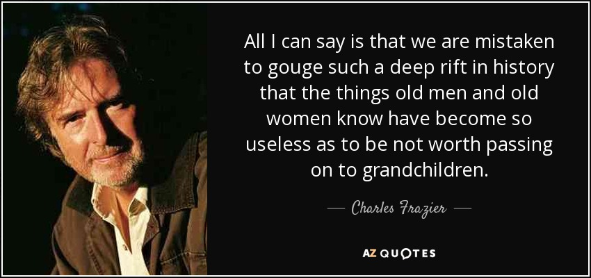 All I can say is that we are mistaken to gouge such a deep rift in history that the things old men and old women know have become so useless as to be not worth passing on to grandchildren. - Charles Frazier