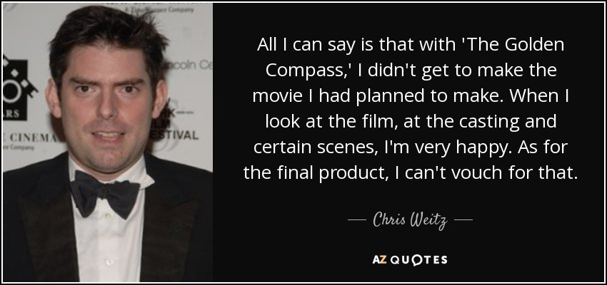 All I can say is that with 'The Golden Compass,' I didn't get to make the movie I had planned to make. When I look at the film, at the casting and certain scenes, I'm very happy. As for the final product, I can't vouch for that. - Chris Weitz