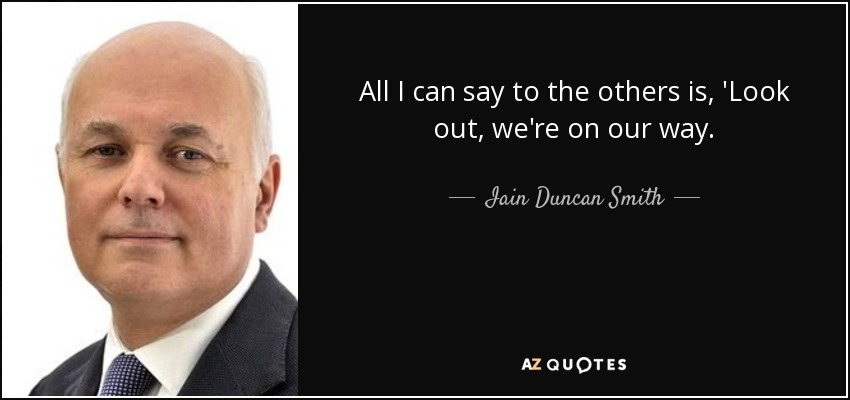All I can say to the others is, 'Look out, we're on our way. - Iain Duncan Smith