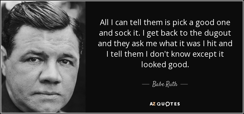 All I can tell them is pick a good one and sock it. I get back to the dugout and they ask me what it was I hit and I tell them I don't know except it looked good. - Babe Ruth