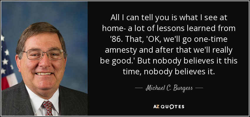 All I can tell you is what I see at home- a lot of lessons learned from '86. That, 'OK, we'll go one-time amnesty and after that we'll really be good.' But nobody believes it this time, nobody believes it. - Michael C. Burgess