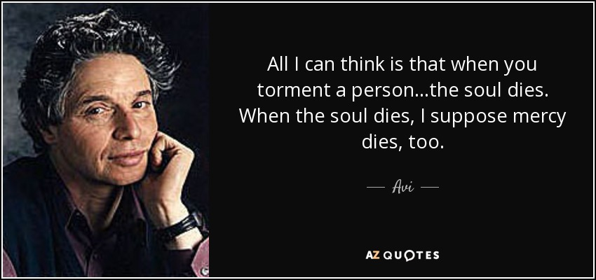 All I can think is that when you torment a person...the soul dies. When the soul dies, I suppose mercy dies, too. - Avi