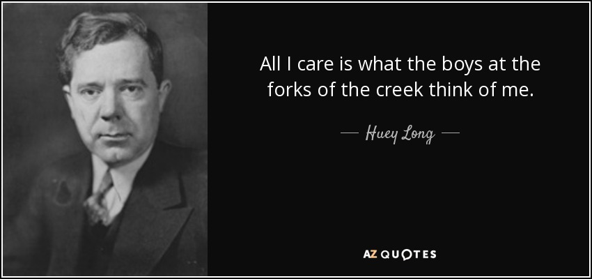 All I care is what the boys at the forks of the creek think of me. - Huey Long