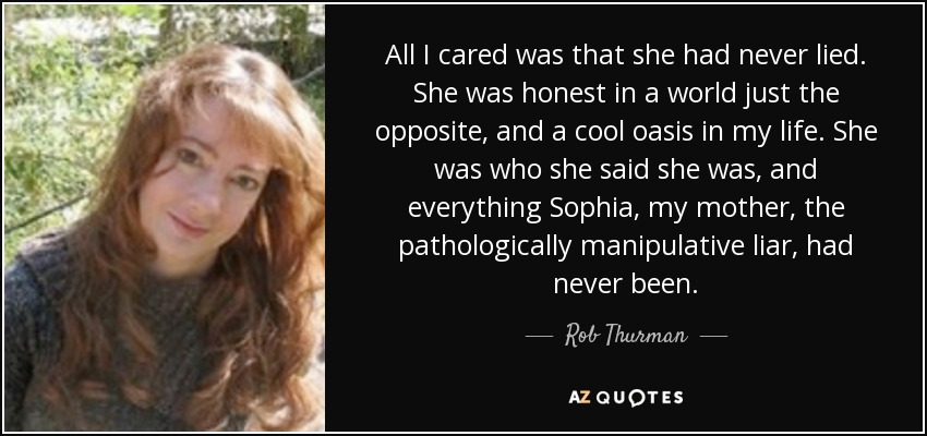 All I cared was that she had never lied. She was honest in a world just the opposite, and a cool oasis in my life. She was who she said she was, and everything Sophia, my mother, the pathologically manipulative liar, had never been. - Rob Thurman