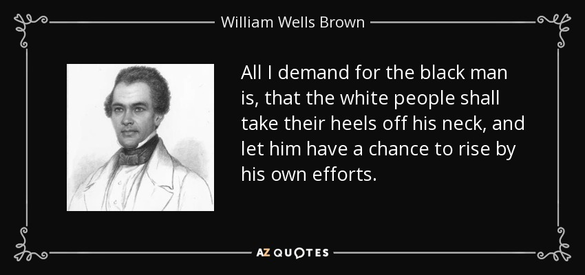 All I demand for the black man is, that the white people shall take their heels off his neck, and let him have a chance to rise by his own efforts. - William Wells Brown