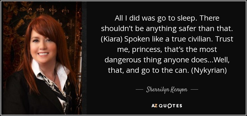 All I did was go to sleep. There shouldn't be anything safer than that. (Kiara) Spoken like a true civilian. Trust me, princess, that's the most dangerous thing anyone does…Well, that, and go to the can. (Nykyrian) - Sherrilyn Kenyon