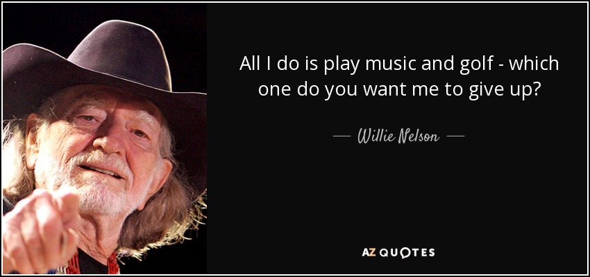All I do is play music and golf - which one do you want me to give up? - Willie Nelson