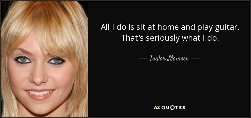 All I do is sit at home and play guitar. That's seriously what I do. - Taylor Momsen