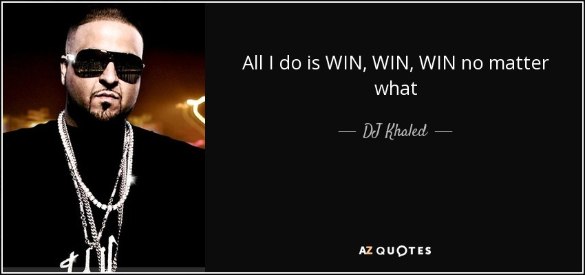 All I do is WIN, WIN, WIN no matter what - DJ Khaled