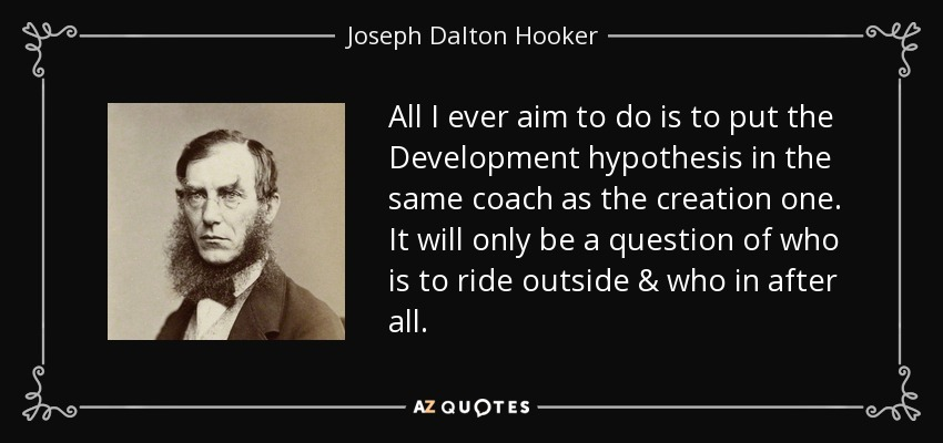 All I ever aim to do is to put the Development hypothesis in the same coach as the creation one. It will only be a question of who is to ride outside & who in after all. - Joseph Dalton Hooker