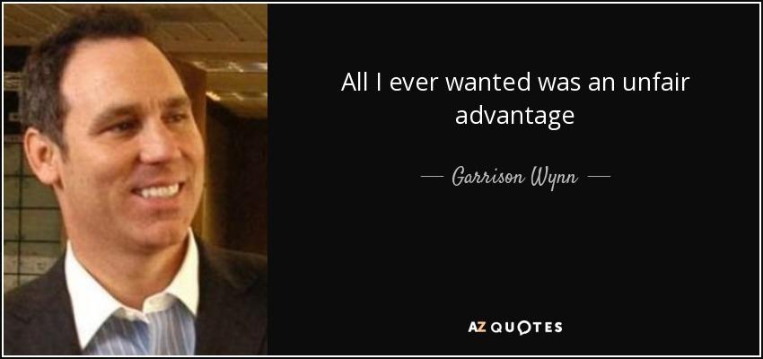 All I ever wanted was an unfair advantage - Garrison Wynn