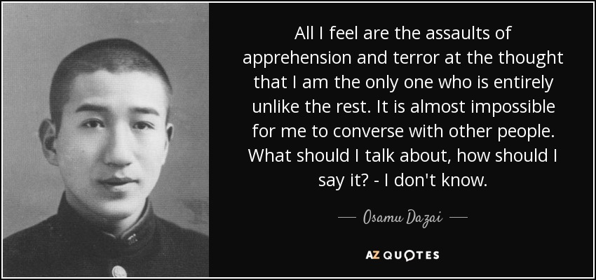 All I feel are the assaults of apprehension and terror at the thought that I am the only one who is entirely unlike the rest. It is almost impossible for me to converse with other people. What should I talk about, how should I say it? - I don't know. - Osamu Dazai