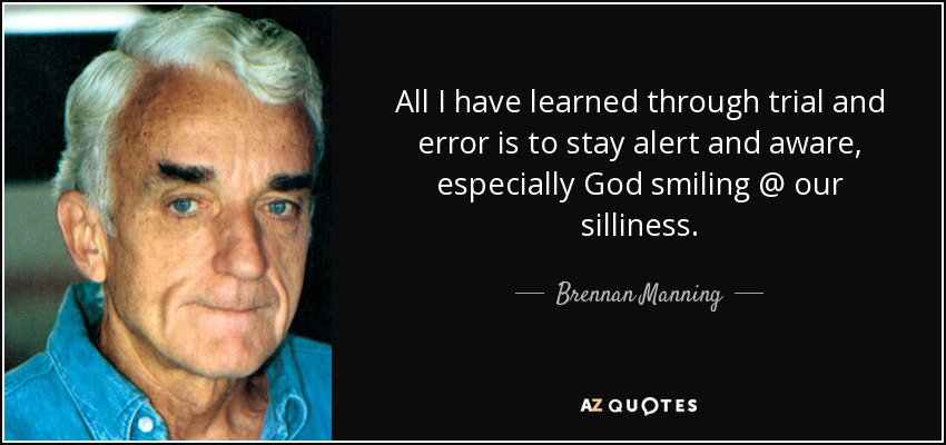 All I have learned through trial and error is to stay alert and aware, especially God smiling @ our silliness. - Brennan Manning