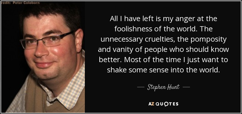 All I have left is my anger at the foolishness of the world. The unnecessary cruelties, the pomposity and vanity of people who should know better. Most of the time I just want to shake some sense into the world. - Stephen Hunt