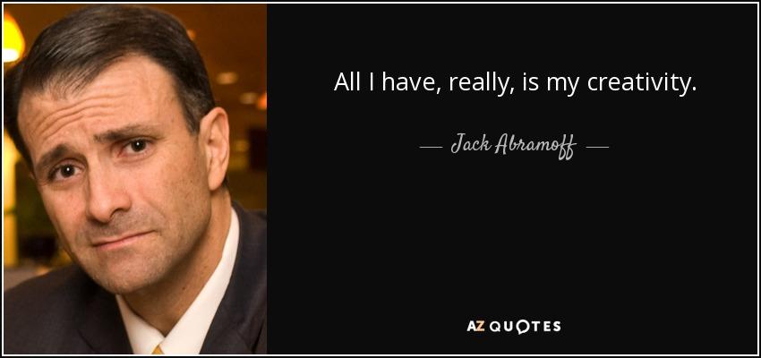 All I have, really, is my creativity. - Jack Abramoff