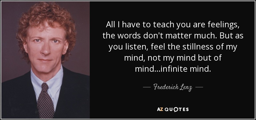 All I have to teach you are feelings, the words don't matter much. But as you listen, feel the stillness of my mind, not my mind but of mind...infinite mind. - Frederick Lenz