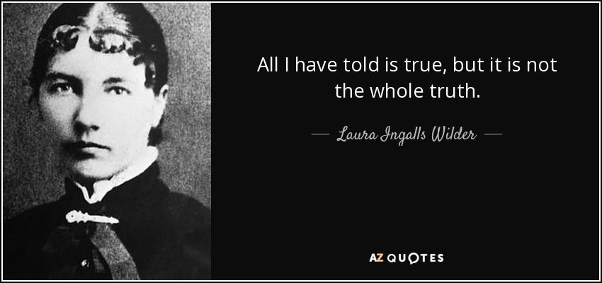 All I have told is true, but it is not the whole truth. - Laura Ingalls Wilder