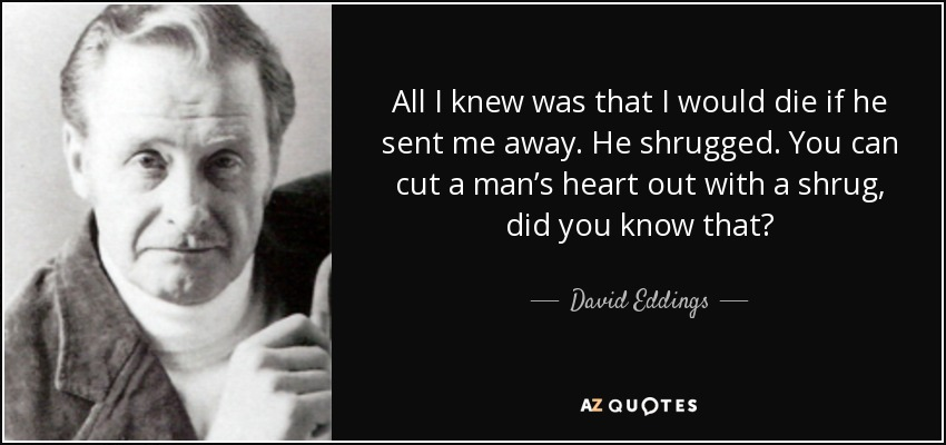 All I knew was that I would die if he sent me away. He shrugged. You can cut a man's heart out with a shrug, did you know that? - David Eddings