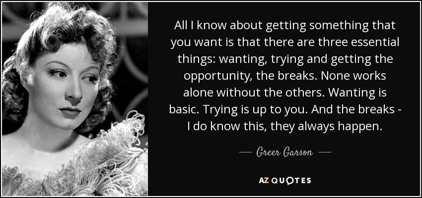 All I know about getting something that you want is that there are three essential things: wanting, trying and getting the opportunity, the breaks. None works alone without the others. Wanting is basic. Trying is up to you. And the breaks - I do know this, they always happen. - Greer Garson