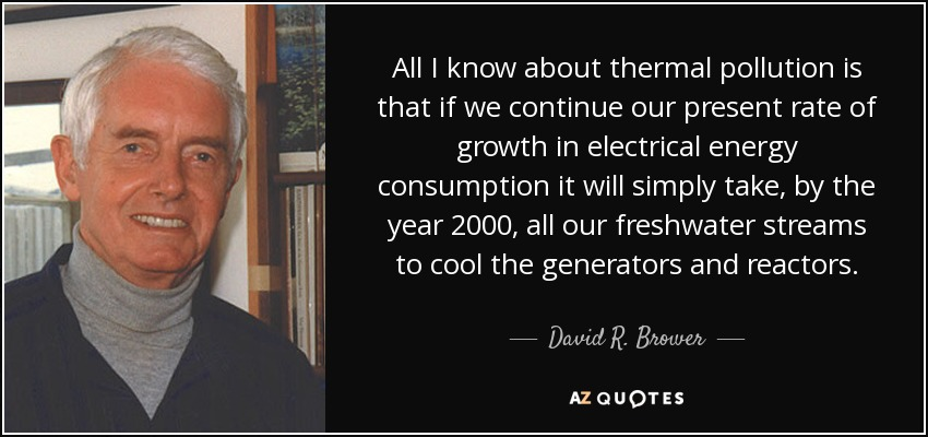 All I know about thermal pollution is that if we continue our present rate of growth in electrical energy consumption it will simply take, by the year 2000, all our freshwater streams to cool the generators and reactors. - David R. Brower