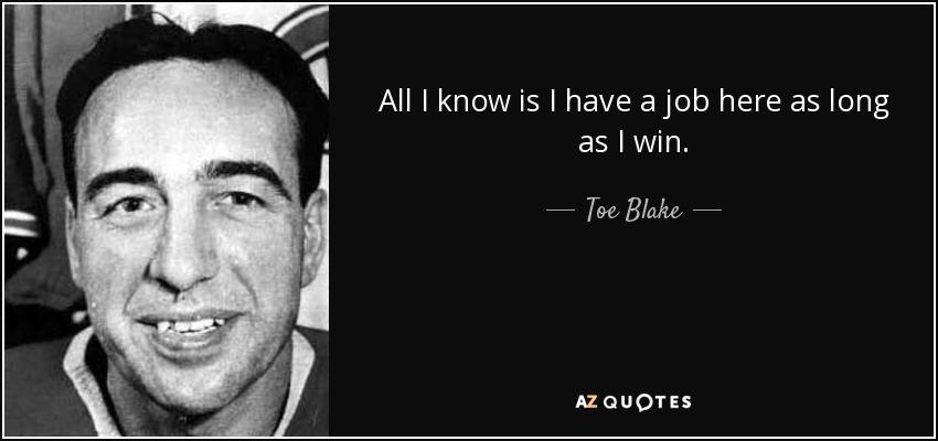 All I know is I have a job here as long as I win. - Toe Blake