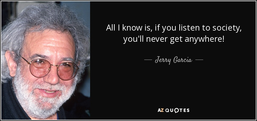 All I know is, if you listen to society, you'll never get anywhere! - Jerry Garcia