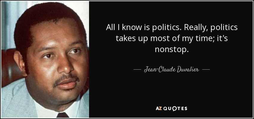 All I know is politics. Really, politics takes up most of my time; it's nonstop. - Jean-Claude Duvalier